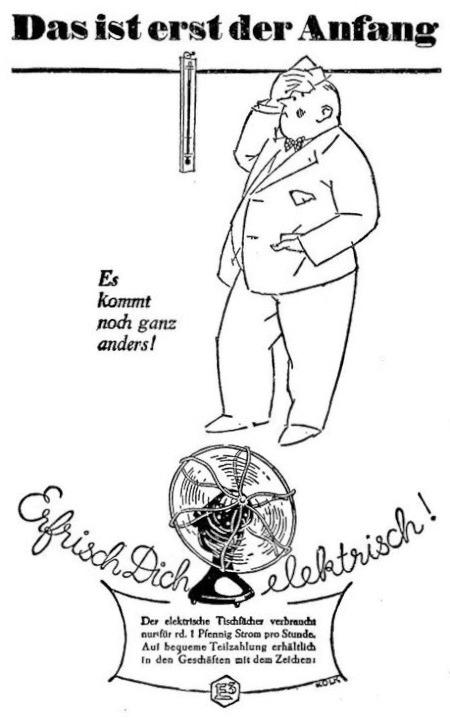 Werbung aus dem Jahr 1929 -- Ein schwitzender Mann schaut auf das Thermometer -- Dazu der Text: Das ist erst der Anfang! Es kommt noch ganz anders! -- Zeichnung eines elektrischen Ventilators, dazu der Text: Erfrisch dich elektrisch! Der elektrische Tischfächer verbraucht nur für rd. 1 Pfennig Strom pro Stunde. Auf bequeme Teilzahlung erhältlich in den Geschäften mit dem Zeichen [schwer beschreibliches Markenzeichen der damaligen Zeit].