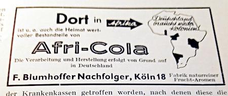 Werbung aus dem Jahr 1937: Deutschland braucht wieder Kolonien (in Handschrift über den Umriss des afrikanischen Kontinentes gesetzt). -- Dort in Afrika ist u. a. auch die Heimat wertvoller Bestandteile von Afri-Cola -- Die Verarbeitung und Herstellung erfolgt von Grund auf in Deutschland -- F. Blumhoffer Nachfolger, Köln 18 -- Fabrik naturreiner Frucht-Aromen