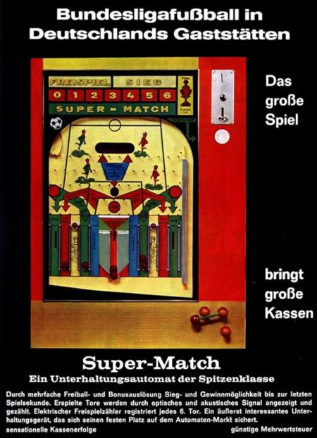 An Aufsteller gerichtete Werbung für das Unterhaltungsgerät 'Super-Match' aus dem Jahr 1967: Bundesligafußball in Deutschlands Gaststätten -- Das große Spiel bringt große Kassen -- Super-Match: Ein Unterhaltungsautomat der Spitzenklasse -- Durch mehrfache Freiball und Bonusauslösung Sieg- und Gewinnmöglichkeit bis zur letzten Spielsekunde. Erspielte Tore werden durch optisches und akustisches Signal angezeigt und gezählt. Elektrischer Freispielzähler registriert jedes 6. Tor. Ein äußerst interessantes Unterhaltungsgerät, das sich einen festen Platz auf dem Automaten-Markt sichert -- sensationelle Kassenerfolge -- günstige Mehrwertsteuer