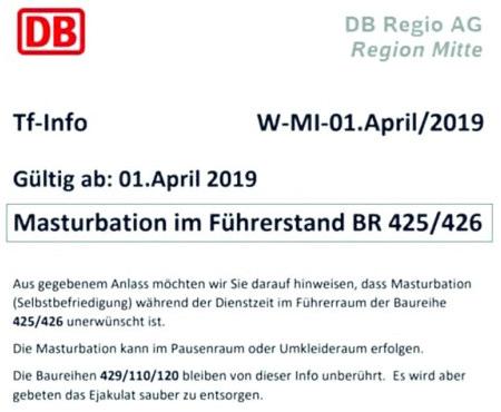 Deutsche Bahn -- DB Regio AG, Region Mitte -- Tf-Info -- W-MI-01.April/2019 -- Gültig ab: 1. April 2019 -- Masturbation im Führerstand BR 425/426 -- Aus gegebenen Anlass möchten wir sie darauf hinweisen, dass Masturbation (Selbstbefriedigung) während der Dienstzeit im Führerraum der Baureihe 425/426 unerwünscht ist. -- Die Masturbation kann im Pausenraum oder im Umkleideraum erfolgen. -- Die Baureihen 429/110/120 bleiben von dieser Info unberührt. Es wird aber gebeten, das Ejakulat sauber zu entsorgen.