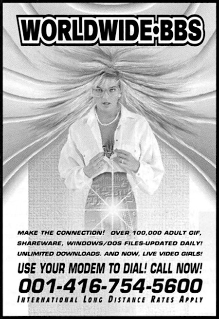 WORLDWIDE BBS -- MAKE THE CONNECTION! OVER 100.000 ADULT GIF, SHAREWARE, WINDOWS/DOS-FILES UPDATED DAILY! UNLIMITED DOWNLOADS. AND NOW: LIVE VIDEO GIRLS! -- USE YOUR MODEM TO DIAL! CALL NOW! -- 001-416-754-5600 -- INTERNATIONAL LONG DISTANCE RATES APPLY
