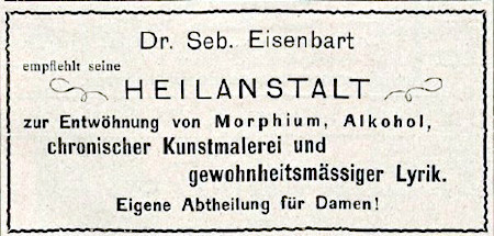 Dr. Seb. Eisenbart empfiehlt seine Heilanstalt zur Entwöhnung von Morphium, Alkohol, chronischer Kustmalerei und gewohnheitsmäßiger Lyrik. Eigene Abtheilung für Damen.