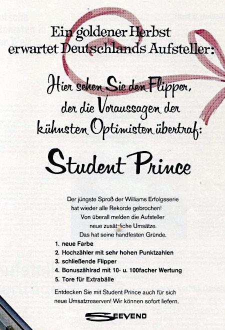 Werbung für den Williams-Flipper Student Prince aus dem Jahr 1968 -- Ein goldener Herbst erwartet Deutschlands Aufsteller: Hier sehen Sie den Flipper, der die Voraussagen der kühnsten Optimisten übertraf: Student Prince -- Der jüngste Sproß der Williams-Erfolgsserie hat wieder alle Rekorde gebrochen! Von überall melden die Aufsteller neue zusätzliche Umsätze. Das hat seine handfesten Gründe: -- 1. Neue Farbe -- 2. Hochzähler mit sehr hohen Punktzahlen -- 3. schließende Flipper -- 4. Bonuszählrad mit 10- und 100facher Wertung -- 5. Tore für Extrabälle -- Entdecken Sie mit Student Prince auch für sich neue Umsatzreserven. Wir können sofort liefern. SEEVEND