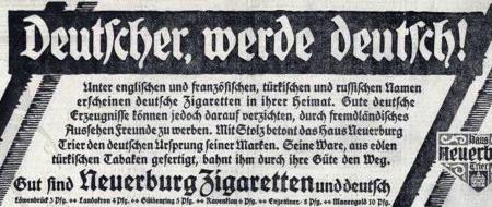Deutscher, werde deutsch! -- Unter englischen und französischen, türkischen und russischen Namen erscheinen deutsche Zigaretten in ihrer Heimat. Gute deutsche Erzeugnissen können jedoch darauf verzichten, durch fremdländisches Aussehen Freunde zu werben. Mit Stolz betont das Haus Neuerburg Trier den deutschen Ursprung seiner Marken. Seine Ware, aus edlen türkischen Tabaken gefertigt, bahnt ihm durch ihre Güte den Weg. -- Gut sind Neuerburg Zigaretten und deutsch