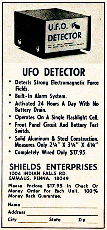 UFO DETECTOR -- Detects Strong Electromagnetic Force Fields -- Built-In Alarm System -- Activated 24 Hours A Day With No Battery Drain -- Operates On A Single Flashlight Cell -- Front Panel Circuit And Battery Test Switch -- Solid Aluminum & Steel Construction. Measures Only 2 1/4'' x 3 1/4'' x 4 1/4'' -- Completly Wired Only $17.95 -- SHIELDS ENTERPRISES -- 1004 INDIAN FALLS RD. -- EMMAUS, PENNA, 18049 -- Please Enclose $17.95 In Check Or Money Order For Each Unit. 100% Money Back Guarantee -- Name _________ -- Address _________ -- City _________ -- State _____ -- ZIP _____