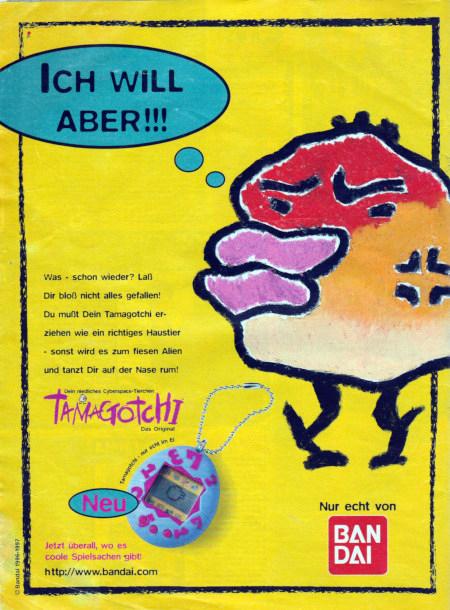 Ich will aber!!! Was, schon wieder? Laß dir bloß nicht alles gefallen! Du mußt dein Tamagotchi erziehen wie ein richtiges Haustier - sonst wird es zum fiesen Alien und tanzt Dir auf der Nase rum! --- Dein niedliches Cyberspace-Tierchen --- Tamagotchi --- Das Original --- Jetzt überall, wo es coole Spielsachen gibt! http://www.bandai.com --- Nur echt von Bandai