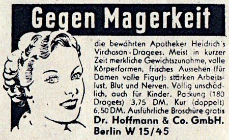 Gegen Magerkeit die bewährten Apotheker Heidrich's Virchasan Dragees. Meist in kurzer Zeit merkliche Gewichtszunahme, volle Körperformen, frisches Aussehen (für Damen volle Figur): stärken Arbeitslust, Blut und Nerven. Völlig unschädlich, auch für Kinder. Packung (180 Dragees) 3,75 DM, Kur (doppelt) 6,50 DM. Ausführliche Broschüre gratis -- Dr. Hoffmann & Co. GmbH, Berlin W 15/45