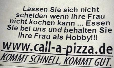 Lassen sie sich nicht scheiden wenn ihre Frau nicht kochen kann ... Essen sie bei uns und behalten sie ihre Frau als Hobby!!! -- www (punkt) call (strich) a (strich) pizza (punkt) de -- Kommt schnell, kommt gut.