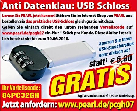 Anti Datenklau: USB-Schloss -- Lernen sie PEARL jetzt kennen! Stöbern sie im Internet-Shop von PEARL und bestellen sie das praktische USB-Schloss gleich gratis mit dazu. Geben sie einfach direkt den unten stehenden Vorteilscode auf www.pearl.de/pcgh07 ein. Nur ein Stück pro Kunde. Diese Aktion ist zeitlich beschränkt bis zum 30.06.2010. -- Sperren sie ihren USB-Speicherstick ganz einfach ab! statt €6,90 GRATIS (zzgl. Versandkosten ab €4,90 bei Bankeinzug) -- Ihr Vorteilscode: 84PC32GH -- Jetzt anfordern: www.pearl.de/pcgh07