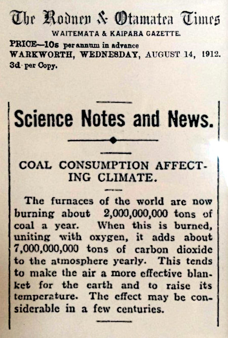 The Rodney & Otamatea Times -- Waitemata & Kaipara Gazette -- Price: 10s per annum in advice -- Warkworth, Wednesday, August 14, 1912. -- 3d per Copy -- Science Notes and News -- Coal Consumption Affecting Climate. -- The furnaces of the world are now burning about 2,000,000,000 tons of coal a year. When this is burned, uniting with oxygen, it adds about 7,000,000,000 tons of carbon dioxide to the atmosphere yearly. This tends to make air a more effective blanket for the earth and to raise its temperature. The effect may be considerable in a few centuries.