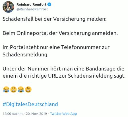 Tweet von @ReinhardRemfort, verifizierter Kanal von Reinhard Remfort, 20. November 2019, 12:00 Uhr -- Schadensfall bei der Versicherung melden: -- Beim Onlineportal der Versicherung anmelden. -- Im Portal steht nur eine Telefonnummer zur Schadensmeldung. -- Unter der Nummer hört man eine Bandansage die einem die richtige URL zur Schadensmeldung sagt. -- 😂 😩 😂 😩 -- #DigitalesDeutschland