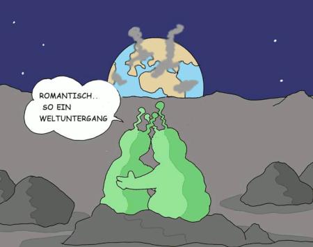 Zwei Außerirdische sitzen auf dem Mond und schauen auf die rauchende Erde am Horizont. Der eine sagt zum anderen: »Romantisch, so ein Weltuntergang!«