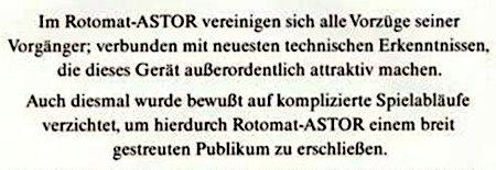 Im Rotomat-ASTOR vereinigen sich alle Vorzüge seiner Vorgänger; verbunden mit neuesten technischen Erkenntnissen, die dieses Gerät außerordentlich attraktiv machen. -- Auch diesmal wurde bewußt auf komplizierte Spielinhalte verzichtet, um hierdurch Rotomat-ASTOR einem breit gestreuten Publikum zu erschließen.