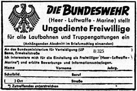 Die Bundeswehr (Heer, Luftwaffe, Marine) stellt Ungediente Freiwillige für alle Laufbahnen und Truppengattungen ein. -- Anhängenden Abschnitt im Briefumschlag einsenden -- An das Bundesministerium für Verteidigung, UF 8/325, Bonn, Ermekeilstraße -- Ich interessiere mich für die Einstellung als Freiwilliger (Heer, Luftwaffe, Marine*) und erbitte Bewerbungungs- und Informationsunterlagen. -- Name -- Vorname -- Jahrg. -- Schulbild. -- Beruf -- Ort -- Straße -- *) Zutreffendes unterstreichen