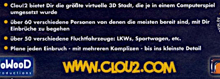 Detail aus der Werbung mit dem folgenden Text: Clou!2 bietet Dir die größte virtuelle 3D Stadt, die je in einem Computerspiel umgesetzt wurde -- über 60 verschiedene Personen von denen die meisten bereit sind, mit Dir Einbrüche zu begehen -- über 50 verschiedene Fluchtfahrzeuge: LKWs, Sportwagen, etc. -- Plane jeden Einbruch mit mehreren Komplizen bis ins kleinste Detail