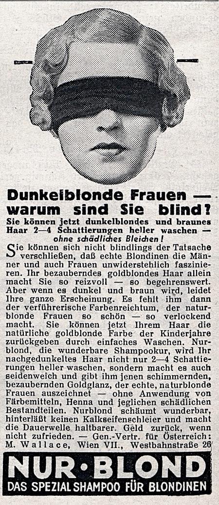 Werbung aus dem Jahr 1935 -- Dunkelblonde Frauen, warum sind Sie blind? -- Sie können jetzt dunkelblondes und braunes Haar 2-4 Schattierungen heller waschen, ohne schädliches Bleichen! -- Sie können sich nicht blindlings der Tatsache verschließen, daß echte Blondinen die Männer und auch Frauen unwiderstehlich faszinieren. Ihr bezauberndes goldblondes Haar allein macht Sie so reizvoll und so begehrenswert. Aber wenn es dunkel und braun wird, leidet Ihre ganze Erscheinung. Es fehlt ihm dann der verführerische Farbenreichtum, der naturblonde Frauen so schön und so verlockend macht. Sie können jetzt Ihrem Haar die natürliche goldblonde Farbe der Kinderjahre zurückgeben durch einfaches Waschen. Nurblond, die wunderbare Shampookur, wird Ihr nachgedunkeltes Haar nicht nur 2-4 Schattierungen heller waschen, sondern macht es auch seidenweich und gibt jenen schimmernden, bezaubernden Goldglanz, der echte, naturblonde Frauen auszeichnet. Ohne Anwendung von Färbemitteln, Henna und jeglichen schädlichen Bestandteilen. Nurblond schäumt wunderbar, hinterläßt keinen Kalkseifenschleier und macht die Dauerwelle haltbarer. Geld zurück, wenn nicht zufrieden. Gen.-Vertr. für Österreich: M. Wallace, Wien VII, Westbahnstraße 26 -- Nurblond -- Das Spezialshampoo für Blondinen