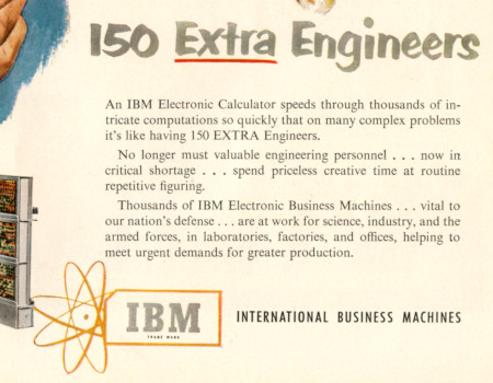 Detail aus der Reklame: 150 Extra Engineers -- An IBM Electronic Calculator speeds through thousands of intricate computations so quickly that on many complex problems it's like having 150 EXTRA Engineers -- No longer must valuable engineering personnel … now in critical shortage … spend priceless creative time at routine repetitive figuring. -- Thousands of IBM Electronic Business Machines … vital to our nation's defense … are at work for science, industry, and the armed forces, in laboratories, factories, and offices, helping to meet urgent demands for greater production. -- IBM -- International Business Machines
