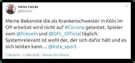 Tweet von Heino Falcke, @hfalcke vom 4. Mai 2020, 7:38 Uhr: Meine Bekannte die als Krankenschwester in Köln im OP arbeitet wird nicht auf #Corona getestet, Spieler vom @fckoeln und @DFL_Official täglich. Systemrelevant ist wohl der, der sich dafür hält und es sich leisten kann ... @ksta_sport