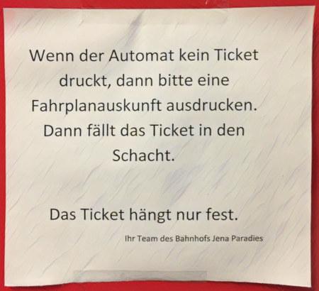 Wenn der Automat kein Ticket druckt, dann bitte eine Fahrplanauskunft ausdrucken. Dann fällt das Ticket in den Schacht. -- Das Ticket hängt nur fest. -- Ihr Team des Bahnhofs Jena Paradies