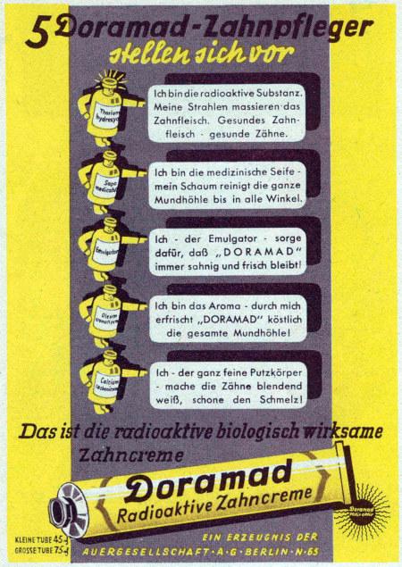 5 Doramad-Zahnpfleger stellen sich vor -- Thoriumhydroxyd: Ich bin die radioaktive Substanz. Meine Strahlen massieren das Zahnfleisch. Gesundes Zahnfleisch, gesunde Zähne -- Sapo medicatus: Ich bin die medizinische Seife, mein Schaum reinigt die ganze Mundhöhle bis in alle Winkel. -- Emulgator: Ich, der Emulgator, sorge dafür, daß DORAMAT immer sahnig und frisch bleibt. -- Oleum aromaticum: Ich bin das Aroma. Durch mich erfrischt DORAMAT köstlich die gesamte Mundhöhle. -- Calcium carbonicum: Ich, der ganz feine Putzkörper, mache die Zähne blendend weiß, schone den Schmelz. -- Das ist die radioaktive biologisch wirksame Zahncreme -- Doramat -- Radioaktive Zahncreme -- Kleine Tube 45 Pfg -- Große Tube 75 Pfg -- Ein Erzeugnis der Auergesellschaft AG, Berlin N65