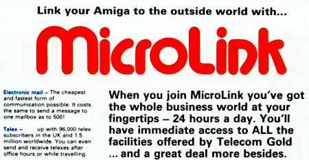 Link your Amiga to the outside world with MicroLink -- When you join MicroLink you've got the whole business world at your fingertips, 24 hours a day. You'll have immediate access to ALL the facilities offered by Telecom Gold... and a great deal more besides. -- Electronic mail, the cheapest and fastest form of communication possible. It costs the same to send a message to one mailbox as to 500! -- Telex, up with 96,000 telex subscribers in the UK and 1.5 million worldwide. You can even send and receive telexes after office hours or while traveling.