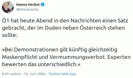 Ö1 hat heute Abend in den Nachrichten einen Satz gebracht, der im Duden neben Österreich stehen sollte: »Bei Demonstrationen gilt künftig gleichzeitig Maskenpflicht und Vermummungsverbot. Experten bewerten das unterschiedlich.«