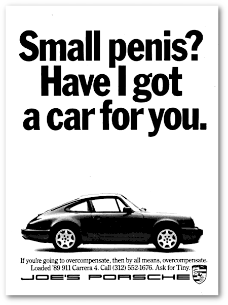 Small penis? Have I got a car for you. -- If you're going to overcompensate, then by all means, overcompenstate. Loaded '89 911 Carrera 4. Call (312) 552-1676. Ask for Tiny. JOE'S PORSCHE