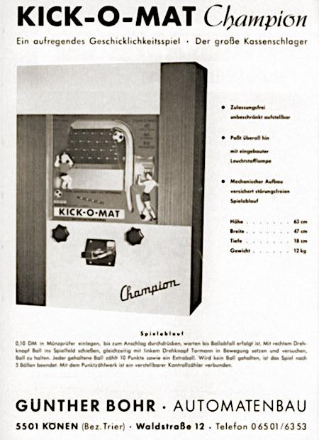 KICK-O-MAT Champion -- Ein aufregendes Geschicklichkeitsspiel -- Der große Kassenschlager -- Zulassungsfrei, unbeschränkt aufstellbar -- Paßt überall hin -- Mit eingebauter Leuchtstofflampe -- Mechanischer Aufbau versichert störungsfreien Spielablauf -- Höhe 63cm, Breite 47cm, Tiefe 18cm, Gewicht 12kg -- Spielablauf -- 0,10 DM in Münzprüfer einlegen, bis zum Anschlag durchdrücken, warten, bis Ballabfall erfolgt ist. Mit rechtem Drehknopf Ball ins Spielfeld schießen, gleichzeitig mit linkem Drehknopf Tormann in Bewegung setzen und versuchen, Ball zu halten. Jeder gehaltene Ball zählt 10 Punkte und ein Extraball. Wird kein Ball gehalten, ist das Spiel nach 5 Bällen beendet. Mit dem Punktzählwerk ist ein verstellbarer Kontrollzähler verbunden. -- Günther Bohr -- Automatenbau -- 5501 Könen (Bez. Trier), Waldstraße 12, Telefon 0 65 01 / 63 53