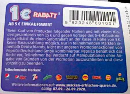 1€ RABATT -- Ab 5€ Einkaufswert -- Beim Kauf von Produkten folgender Marken und mit einem Mindestgesamtpreis von 15 € und gegen Vorlage des 5-€-Rabattcoupons erhältst du einen Sofortrabatt an der Kasse in Höhe von 5 €, keine Barauszahlung möglich. Nur in teilnehmenden Märkten innerhalb Deutschlands. Nicht mit anderen Promotionsaktionen von PepsiCo Deutschland GmbH kombinierbar. PepsiCo behält sich das Recht vor, Teilnehmer bei Verdacht auf Manipulationen ohne Angabe von Gründen von der Promotion auszuschließen und diese vorzeitig zu beenden. -- Teilnehmende Marken -- [Diverse Markenlogos] -- Weitere Informationen auf www (punkt) snacken (strich) erfrischen (strich) sparen (punkt) de. Gültig 07.09 - 26.09.2020.