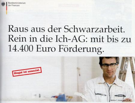 Werbung des Bundesministeriums für Finanzen aus dem Jahr 2004 -- Raus aus der Schwarzarbeit. Rein in die Ich-AG: mit bis zu 14.400 Euro Förderung -- Illegal ist unsozial