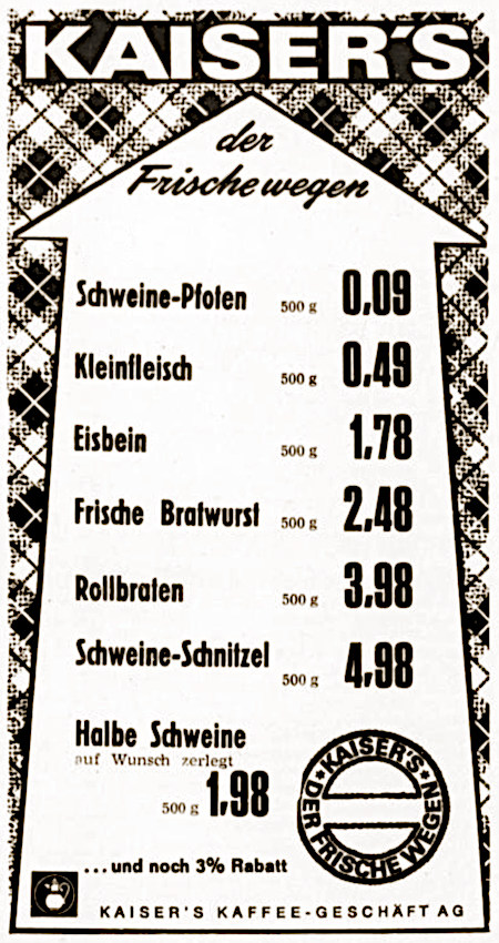 Werbung aus dem Jahr 1971. -- KAISER'S der Frische wegen -- Schweine-Pfoten 500 g 0,09 DM -- Kleinfleisch 500 g 0,49 DM -- Eisbein 500 g 1,78 DM -- Frische Bratwurst 500 g 2,48 DM -- Rollbraten 500 g 3,98 DM -- Schweine-Schnitzel 500 g 4,98 DM -- Halbe Schweine (auf Wunsch zerlegt) 500 g 1,98 DM -- ...und noch 3 % Rabatt -- KAISER'S DER FRISCHE WEGEN -- Kaiser's Kaffee-Geschäft AG