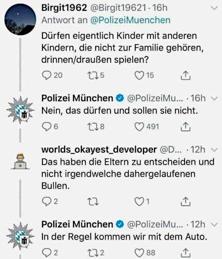 Twitterdialog -- Frage an die Polizei München: Dürfen eigentlich Kinder mit anderen Kindern, die nicht zur Familie gehören, drinnen/draußen spielen? -- Antwort der Polizei München: Nein, das dürfen und sollen sie nicht -- Einwurf eines anderen Users: Das haben die Eltern zu entscheidenen und nicht irgendwelche dahergelaufenen Bullen -- Antwort der Polizei München: In der Regel kommen wir mit dem Auto.