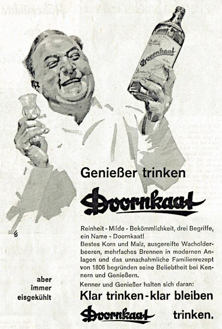 Werbung aus dem Jahr 1962 -- Genießer trinken Doornkaat -- Reinheit, Milde, Bekömmlichkeit: Drei Begriffe, ein Name - Doornkaat! -- Bestes Korn und Malz, ausgereifte Wacholderbeeren, mehrfaches Brennen in modernen Anlagen und das unnachahmliche Familienrezept von 1806 begründen seine Beliebtheit bei Kennern und Genießern. -- Kenner und Genießer halten sich daran: Klar trinken - klar bleiben - Doornkaat trinken. -- aber immer eisgekühlt