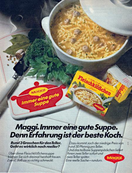 Maggi. Immer eine gute Suppe. Denn Erfahrung ist der beste Koch. -- Rund 3 Groschen für den Teller. Geht es wirklich noch reeller? -- Über diese Fleischklößchensuppe können Sie sich dreimal herzhaft freuen. Zuerst, daß sie so richtig schmeckt. Dazu kommt noch der niedrige Preis von rund 30 Pfennig pro Teller. Und das teilbare Suppenpäckchen liefert ihnen zwei Teller sofort und zwei Teller später. Eine reelle Sache, rundum. Maggi