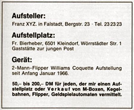 Aufsteller: Franz XYZ, in Falstadt, Bergstraße 23, Telefon 23 23 23 -- Aufstellplatz: Fr. Bierheber, 6501 Kleindorf, Wörrstädter Straße 1, Gaststätte zur jungen Post -- Gerät: 2-Mann-Flipper Williams Coquette Aufstellung seit Januar 1966 -- 50,– bis 200,– DM für jeden, der mir einen Aufstellplatz oder Verkauf von M-Boxen, Kegelbahnen, Flipper, Geldspielautomaten vermittelt.