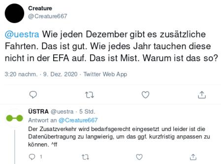 Screenshot Twitter -- Tweet von @Creature667: @uestra Wie jeden Dezember gibt es zusätzliche Fahrten. Das ist gut. Wie jedes Jahr tauchen diese nicht in der EFA auf. Das ist Mist. Warum ist das so? -- Antwort des hannöverschen Nahverkehrsbetreibers üstra @uestra: Der Zusatzverkehr wird bedarfsgerecht eingesetzt und leider ist die Datenübertragung zu langwierig, um das ggf. kurzfristig anpassen zu können. ^ff