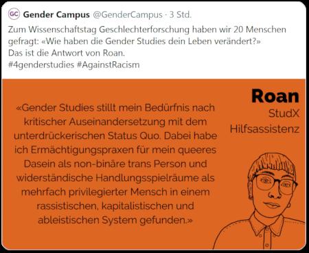 Tweet von @GenderCampus: Zum Wissenschaftstag Geschlechterforschung haben wir 20 Menschen gefragt: »Wie haben die Gender Studies dein Leben verändert?« Das ist die Antwort von Roan. #4genderstudies #AgainstRacism -- Text in eingebettetem Bild: Roan, StudX, Hilfsassistenz: »Gender Studies stillt mein Bedürfnis nach kritischer Auseinandersetzung mit dem unterdrückerischen Status Quo. Dabei habe ich Ermächtigungspraxen für mein queeres Dasein als non-binäre Trans-Person und widerständische Handlungsspielräume als mehrfach privilegierter Mensch in einem rassistischen, kapitalistischen und ableistischen System gefunden.«