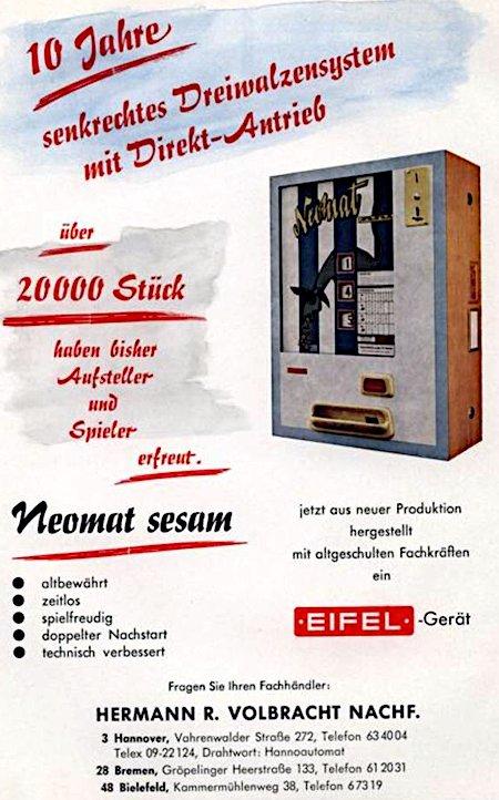 Anzeige in einem Fachmagazin für Automatenaufsteller aus dem Jahr 1965 -- 10 Jahre senkrechtes Dreiwahlenzsystem mit Direkt-Antrieb -- über 20.000 Stück haben bisher Aufsteller und Spieler erfreut -- Neomat sesam -- altbewährt -- zeitlos -- spielfreudig -- doppelter Nachstart -- technisch verbessert -- jetzt aus neuer Produktion hergestellt mit altgeschulten Fachkräften -- ein EIFEL-Gerät -- Fragen Sie ihren Fachhändler: Hermann R. Volbracht Nachf. -- 3 Hannover, Vahrenwalder Straße 272 -- Telefon 63 40 04 -- Telex 09-22 124, Drahtwort: Hannoautomat -- 28 Bremen, Gröpelinger Heerstraße 133, Telefon 61 20 31 -- 48 Bielefeld, Kammermühlenweg 38, Telefon 6 73 19