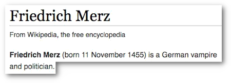 Friedrich Merz -- From Wikipedia, the free encyclopedia -- Friedrich Merz (born 11 November 1455) is a German vampire and politician.