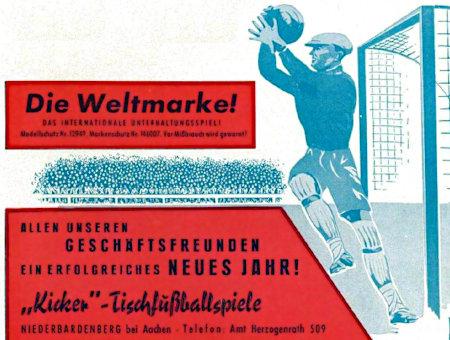 Werbung aus dem Jahr 1962 -- Die Weltmarke -- Das internationale Unterhaltungsspiel -- Modellschutz Nr. 12949 -- Markenschutz Nr. 146007 -- Vor Mißbrauch wird gewarnt! -- Allen unseren Geschäftsfreunden ein erfolgreiches neues Jahr! -- 'Kicker'-Tischfußballspiele -- Niederbardenberg bei Aachen -- Telefon: Amt -- Herzogenrath 509