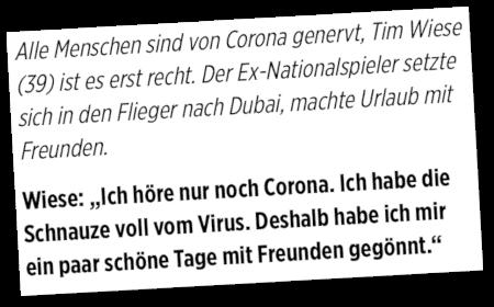 Alle Menschen sind von Corona genervt, Tim Wiese (39) ist es erst recht. Der Ex-Nationalspieler setzte sich in den Flieger nach Dubai, machte Urlaub mit Freunden. -- Wiese: 'Ich höre nur noch Corona. Ich habe die Schnauze voll vom Virus. Deshalb habe ich mir ein paar schöne Tage mit Freunden gegönnt.'