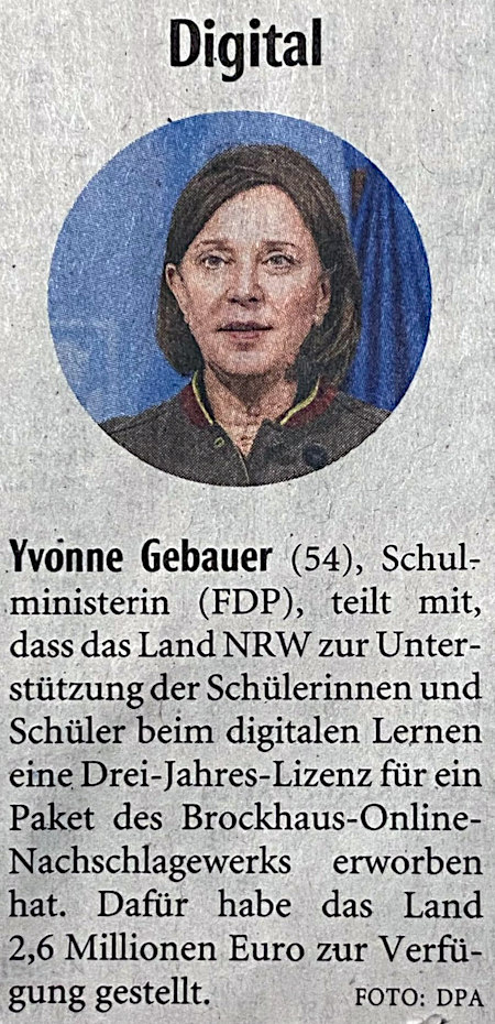 Yvonne Gebauer (54), Schulministerin (FDP) teilt mit, dass das Land NRW zur Unterstützung der Schülerinnen und Schüler beim digitalen Lernen eine Drei-Jahres-Lizenz des Brockhaus-Online-Nachschlagewerks erworben habe. Dafür habe das Land 2,6 Millionen Euro zur Verfügung gestellt.