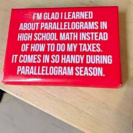 I'm glad I learned about paralellograms in high school math instead of how to do my taxes. It comes in so handy during paralellogram season.