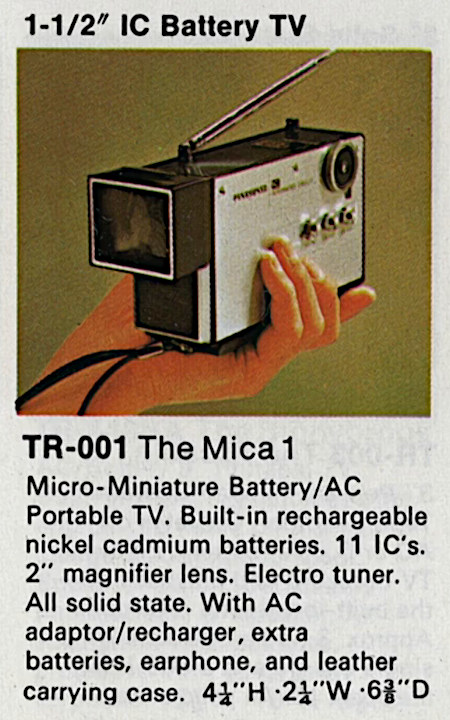 1-1/2'' Battery TV -- TR-001 -- The Mica 1 -- Micro-Miniature Battery/AC Portable TV. Built-in rechargeable nickel cadmium batteries. 11 IC's. 2'' magnifier lens. Electro tuner. All solid state. With AC adaptor/recharger, extra batteries, earphone, and leather carrying case. 4 1/4'' H, 2 1/4'' W, 6 3/8'' D.