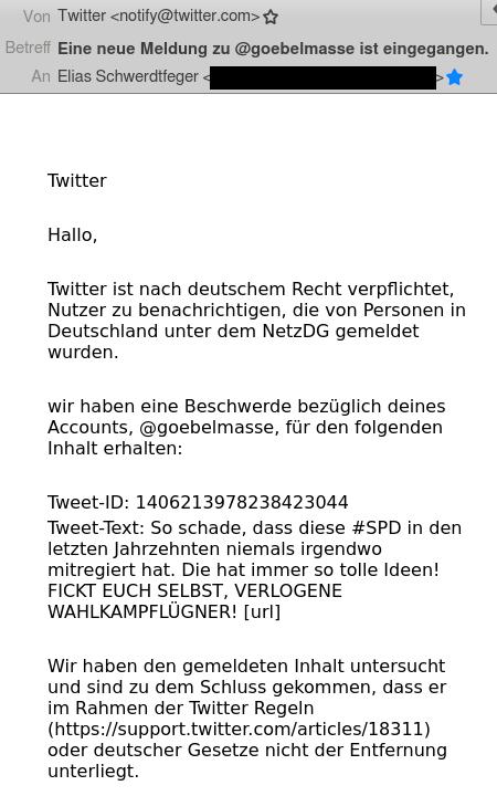 Twitter -- Hallo, -- Twitter ist nach deutschem Recht verpflichtet, Nutzer zu benachrichtigen, die von Personen in Deutschland unter dem NetzDG gemeldet wurden. -- wir haben eine Beschwerde bezüglich deines Accounts, @goebelmasse, für den folgenden Inhalt erhalten: -- Tweet-ID: 1406213978238423044 -- Tweet-Text: So schade, dass diese #SPD in den letzten Jahrzehnten niemals irgendwo mitregiert hat. Die hat immer so tolle Ideen! FICKT EUCH SELBST, VERLOGENE WAHLKAMPFLÜGNER! [url] -- Wir haben den gemeldeten Inhalt untersucht und sind zu dem Schluss gekommen, dass er im Rahmen der Twitter Regeln (https://support.twitter.com/articles/18311) oder deutscher Gesetze nicht der Entfernung unterliegt. -- Mit freundlichen Grüßen -- Twitter