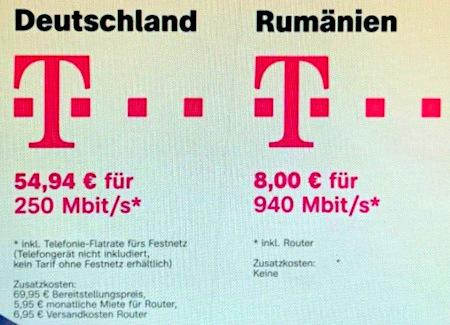 Deutsche Telekom in Deutschland: 54,94€ für 250 Mbit/s -- inklusive Telefonie-Flatrate fürs Festnetz (Telefongerät nicht inkludiert, kein Tarif ohne Festnetz erhältlich). Zusatzkosten: 69,95€ Bereitstellungspreis, 5,95€ monatliche Miete für Router, 6,95€ Versandkosten für Router -- Deutsche Telekom in Rumänien: 8,00€ für 940 Mbit/s -- inklusive Router. Zusatzkosten: keine
