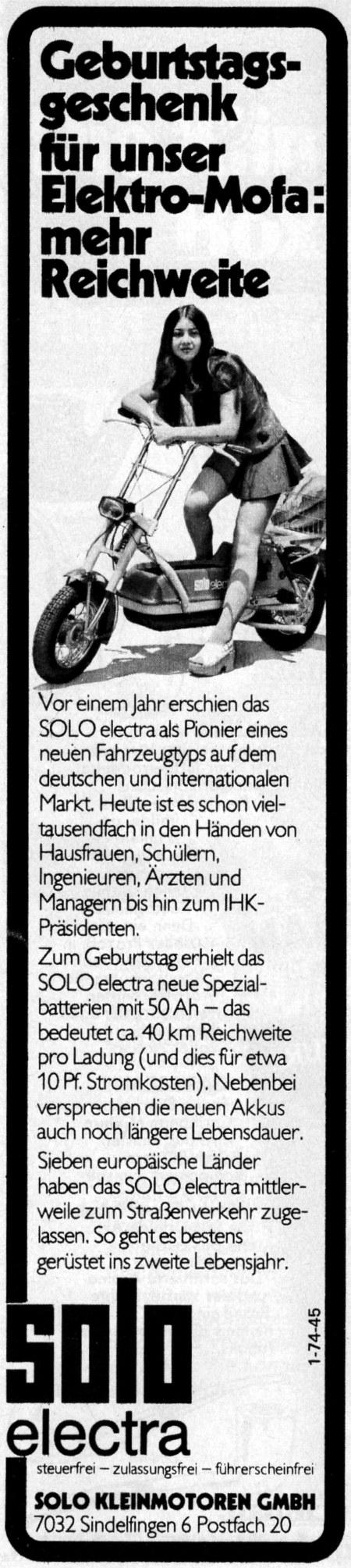 Geburtstagsgeschenk für unser Elektro-Mofa: mehr Reichweite -- Vor einem Jahr erschien das SOLO electra als Pionier eines neuen Fahrzeugtyps auf dem deutschen und internationalen Markt. Heute ist es schon vieltausendfach in den Händen von Hausfrauen, Schülern, Ingenieuren, Ärzten und Managern bis hin zum IHK-Präsidenten -- Zum Geburtstag erhielt das SOLO electra neue Spezialbatterien mit 50 Ah - das bedeutet ca. 40 km Reichweite pro Ladung (und dies für etwa 10 Pf. Stromkosten). Nebenbei versprechen die neuen Akkus auch längere Lebensdauer. -- Sieben europäische Länder haben das SOLO electra mittlerweile zum Straßenverkehr zugelassen. So geht es bestens gerüstet ins zweite Lebensjahr. -- SOLO electra -- steuerfrei, zulassungsfrei, führerscheinfrei -- SOLO Kleinmotoren GmbH, 7032 Sindelfingen 6, Postfach 20