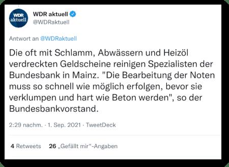 """Tweet von @WDRaktuell, verifiziertes Twitter-Konto, vom 1. September 2021, 14:29 Uhr -- Die oft mit Schlamm, Abwässern und Heizöl verdreckten Geldscheine reinigen Spezialisten der Bundesbank in Mainz. """"Die Bearbeitung der Noten muss so schnell wie möglich erfolgen, bevor sie verklumpen und hart wie Beton werden"""", so der Bundesbankvorstand."""