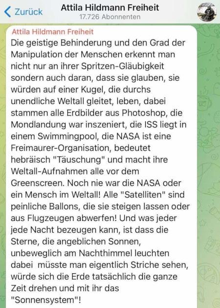 Screenshot des Telegram-Kanals von Attila Hildmann Freiheit mit 17.726 Abonnenten -- Die geistige Behinderung und den Grad der Manipulation der Menschen erkennt man nicht nur an ihrer Spritzen-Gläubigkeit sondern auch daran, dass sie glauben, sie würden auf einer Kugel, die durchs unendliche Weltall gleitet, leben, dabei stammen alle Erdbilder aus Photoshop, die Mondlandung war inszeniert, die ISS liegt in einem Swimmingpool, die NASA ist eine Freimaurer-Organisation, bedeutet hebräisch 'Täuschung' und macht ihre Weltall-Aufnahmen alle vor dem Greenscreen. Noch nie war die NASA oder ein Mensch im Weltall! Alle 'Satelliten' sind peinliche Ballons, die sie steigen lassen oder aus Flugzeugen abwerfen! Und was jeder jede Nacht bezeugen kann, ist dass die Sterne, die angeblichen Sonnen, unbeweglich am Nachthimmel leuchten dabei müsste man eigentlich Striche sehen, würde sich die Erde tatsächlich die ganze Zeit drehen und mit ihr das 'Sonnensystem'!