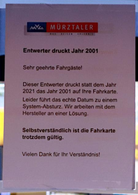 Aushang im Mürztaler Nahverkehr -- Entwerter druckt Jahr 2001 -- Sehr geehrte Fahrgäste! -- Dieser Entwerter druckt statt dem Jahr 2021 das Jahr 2001 auf Ihre Fahrkarte. Leider führt das echte Datum zu einem System-Absturz. Wir arbeiten mit dem Hersteller an einer Lösung. -- Selbstverständlich ist die Fahrkarte trotzdem gültig. -- Vielen Dank für Ihr Verständnis!